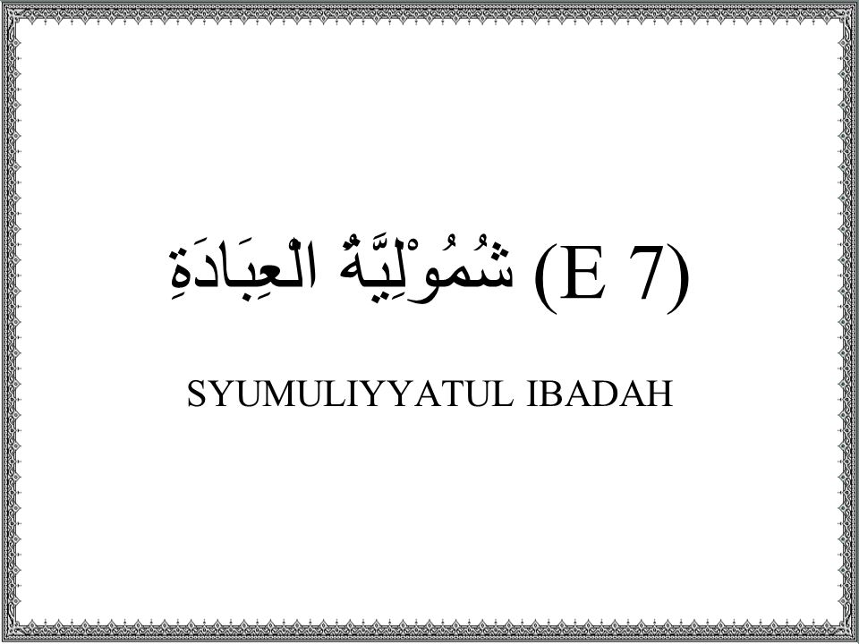 (E 7) شُمُوْلِيَّةُ الْعِبَادَةِ