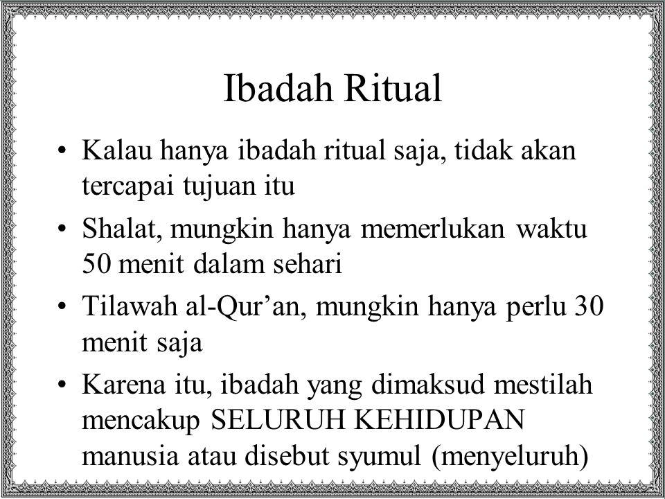 Ibadah Ritual Kalau hanya ibadah ritual saja, tidak akan tercapai tujuan itu. Shalat, mungkin hanya memerlukan waktu 50 menit dalam sehari.
