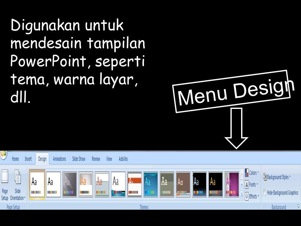 Digunakan untuk mendesain tampilan PowerPoint, seperti tema, warna layar, dll.