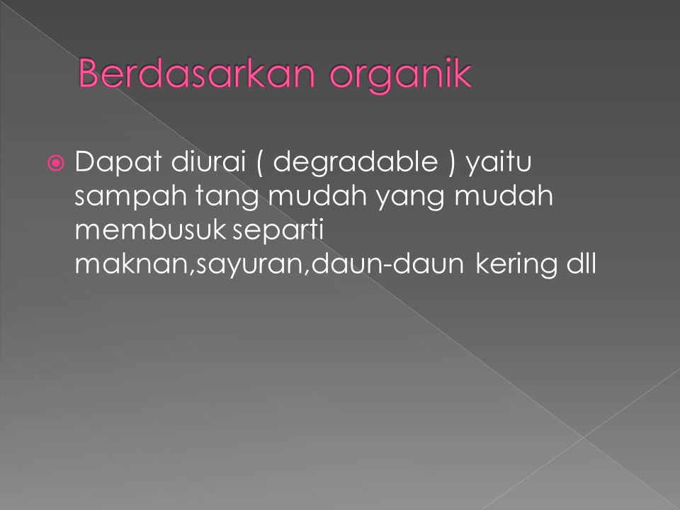Berdasarkan organik Dapat diurai ( degradable ) yaitu sampah tang mudah yang mudah membusuk separti maknan,sayuran,daun-daun kering dll.