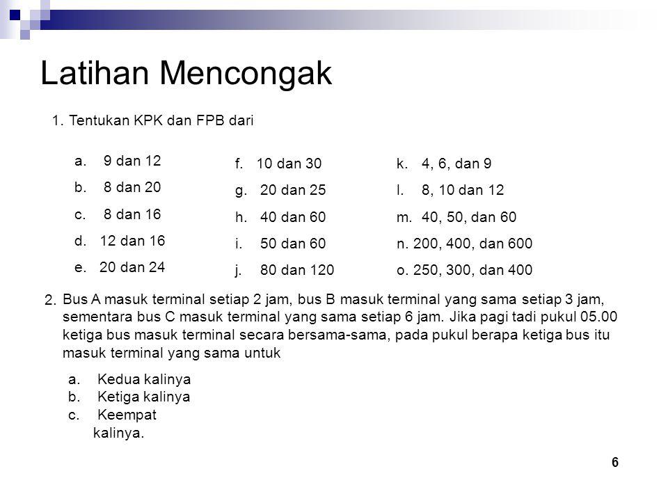 Latihan Mencongak 1. Tentukan KPK dan FPB dari 9 dan 12 8 dan 20