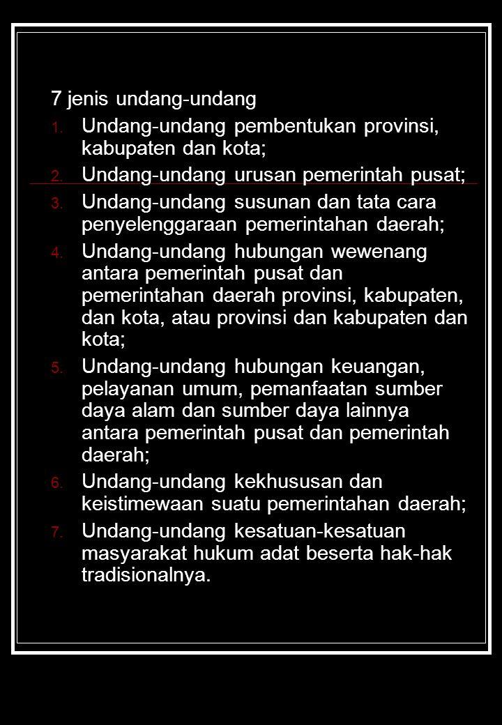7 jenis undang-undang Undang-undang pembentukan provinsi, kabupaten dan kota; Undang-undang urusan pemerintah pusat;