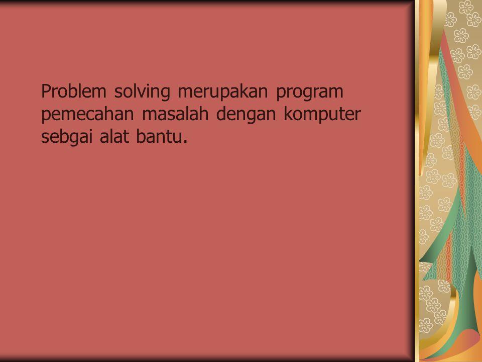 Problem solving merupakan program pemecahan masalah dengan komputer sebgai alat bantu.