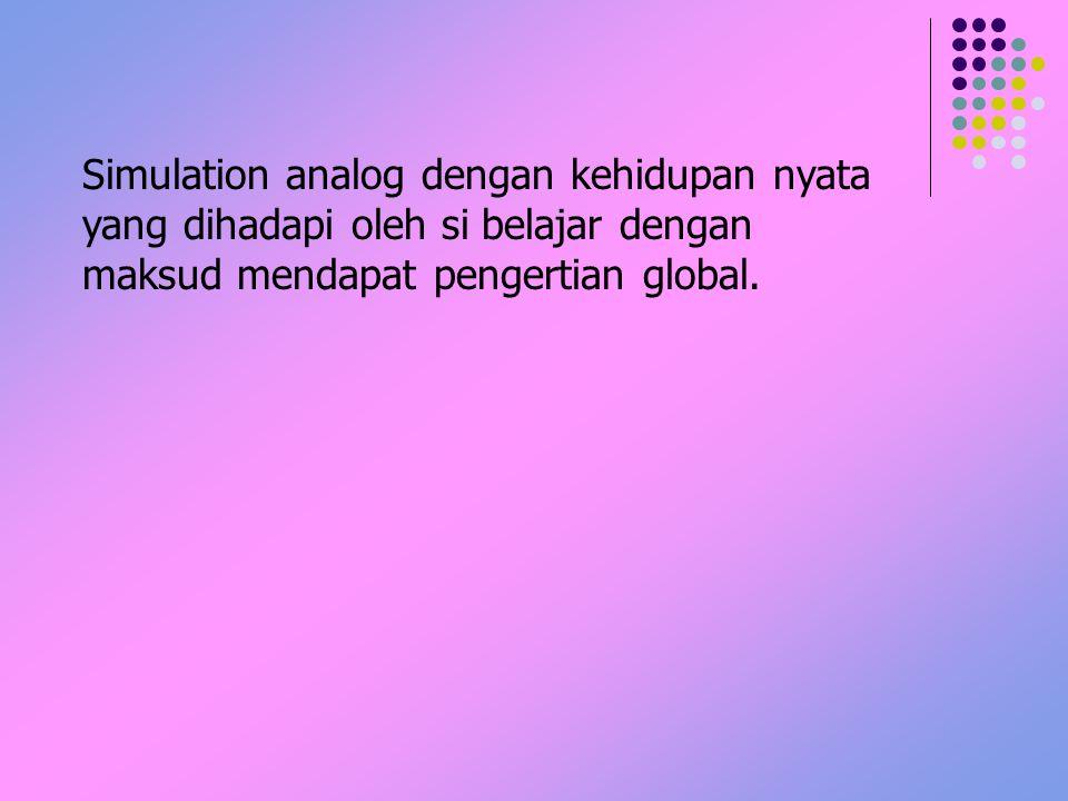 Simulation analog dengan kehidupan nyata yang dihadapi oleh si belajar dengan maksud mendapat pengertian global.