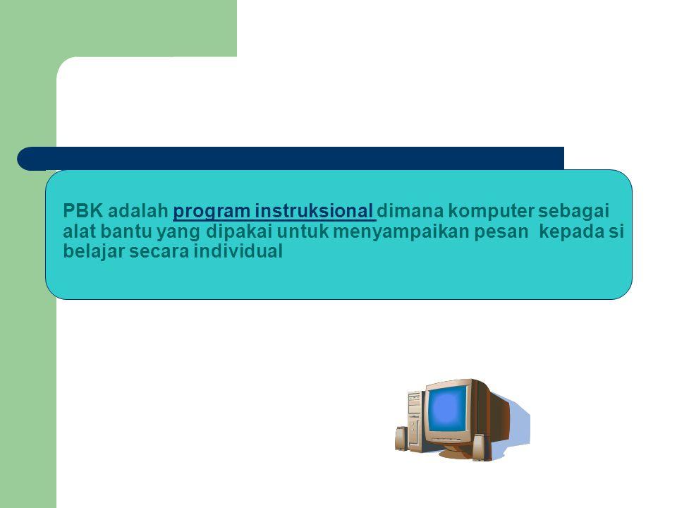 PBK adalah program instruksional dimana komputer sebagai alat bantu yang dipakai untuk menyampaikan pesan kepada si belajar secara individual