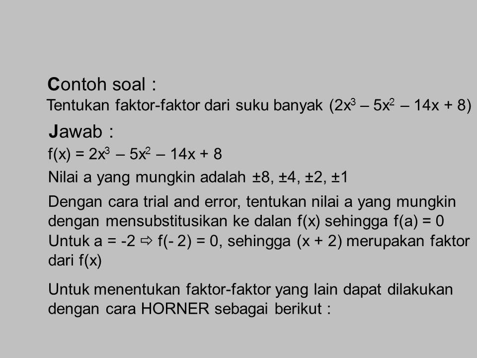 Contoh soal : Tentukan faktor-faktor dari suku banyak (2x3 – 5x2 – 14x + 8) Jawab : f(x) = 2x3 – 5x2 – 14x + 8.