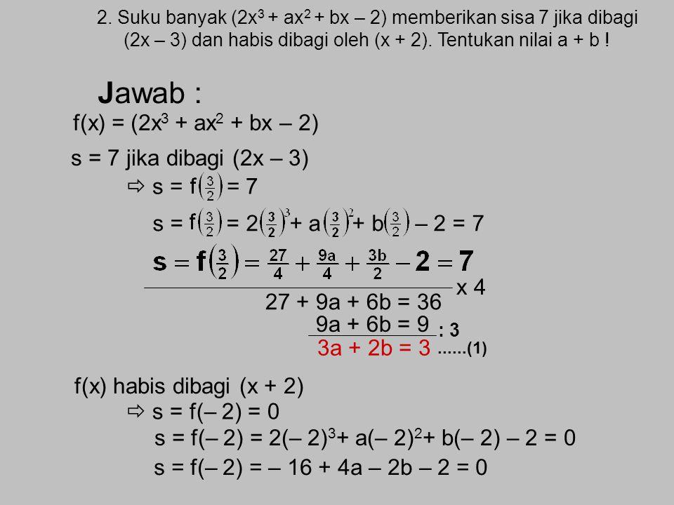 Jawab : f(x) = (2x3 + ax2 + bx – 2) s = 7 jika dibagi (2x – 3)