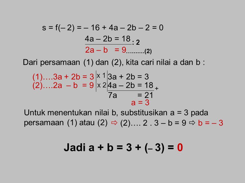 Jadi a + b = 3 + (– 3) = 0 s = f(– 2) = – 16 + 4a – 2b – 2 = 0