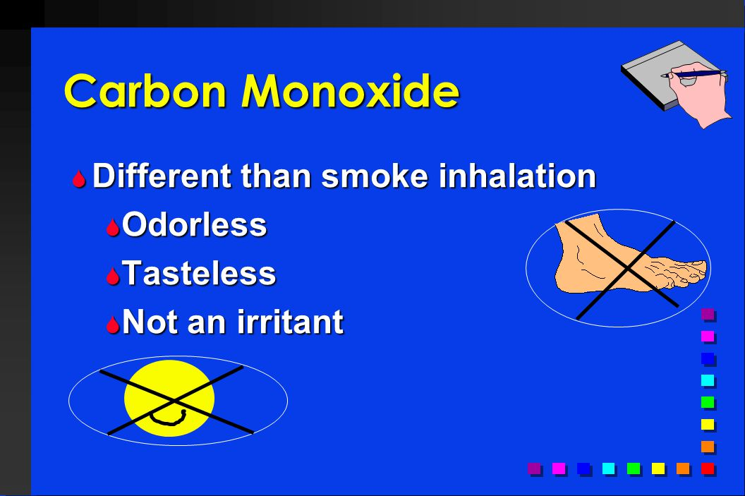 Carbon Monoxide Different than smoke inhalation Odorless Tasteless
