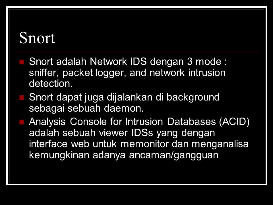 Snort Snort adalah Network IDS dengan 3 mode : sniffer, packet logger, and network intrusion detection.