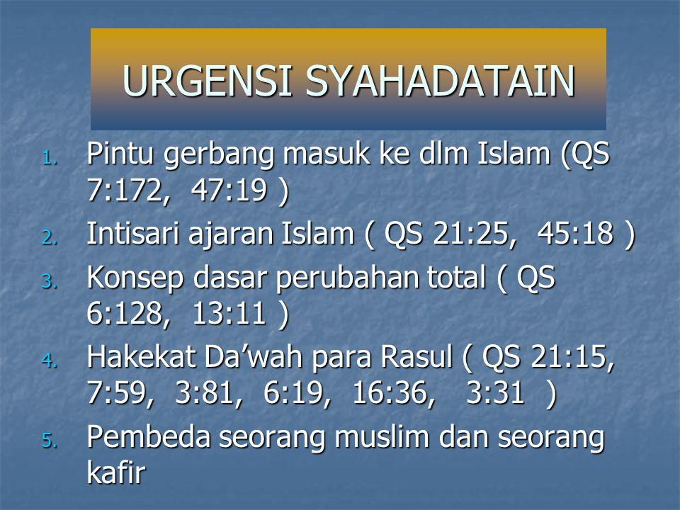URGENSI SYAHADATAIN Pintu gerbang masuk ke dlm Islam (QS 7:172, 47:19 ) Intisari ajaran Islam ( QS 21:25, 45:18 )