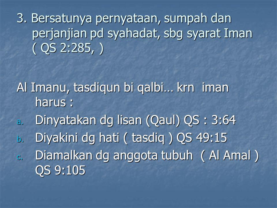 3. Bersatunya pernyataan, sumpah dan perjanjian pd syahadat, sbg syarat Iman ( QS 2:285, )