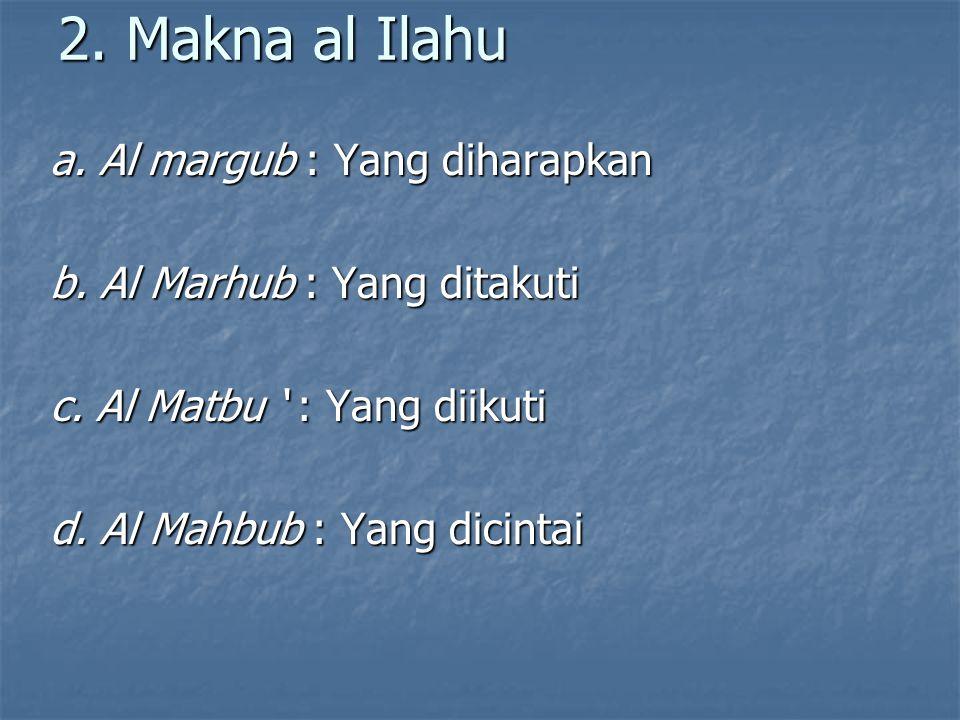 2. Makna al Ilahu a. Al margub : Yang diharapkan b.