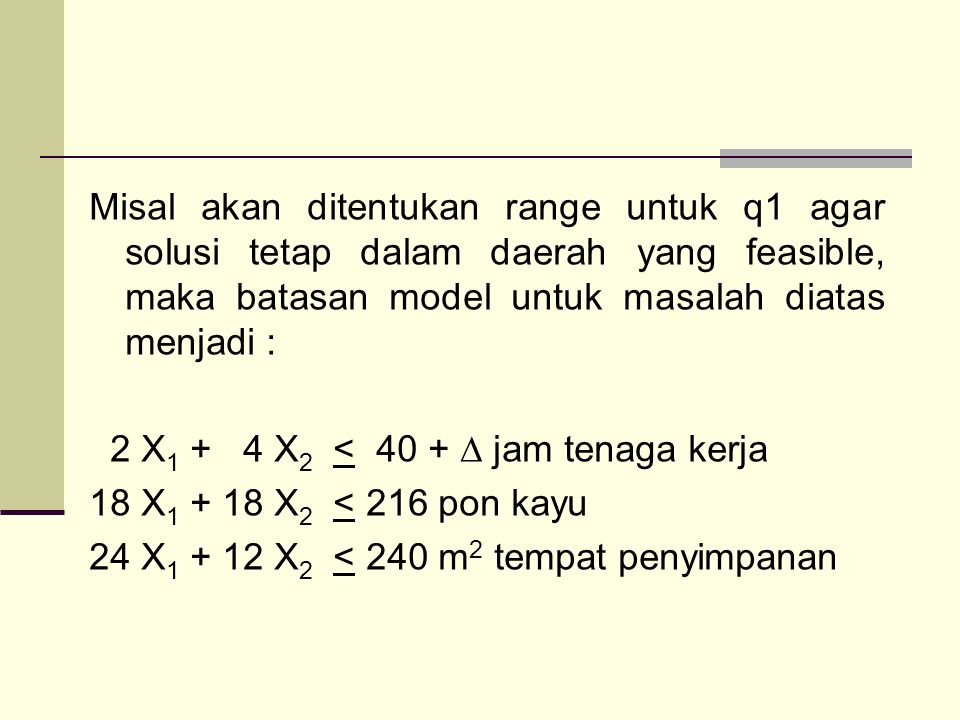 Misal akan ditentukan range untuk q1 agar solusi tetap dalam daerah yang feasible, maka batasan model untuk masalah diatas menjadi : 2 X1 + 4 X2 < 40 + ∆ jam tenaga kerja 18 X1 + 18 X2 < 216 pon kayu 24 X1 + 12 X2 < 240 m2 tempat penyimpanan