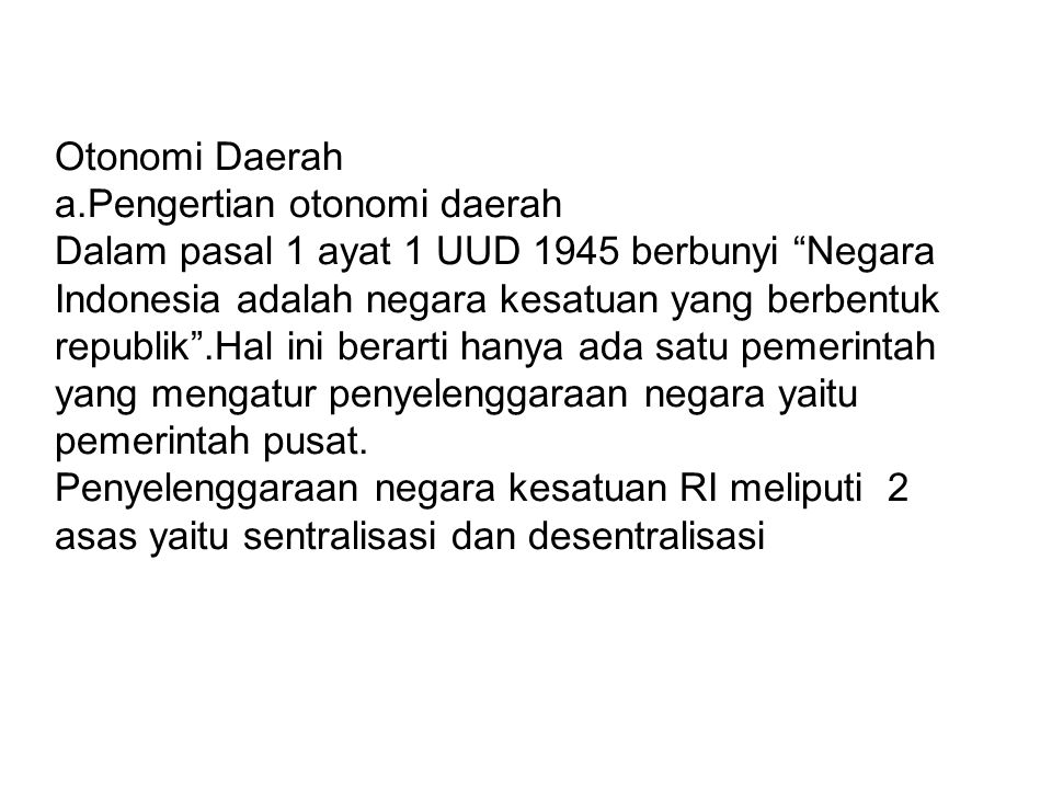 Otonomi Daerah a.Pengertian otonomi daerah Dalam pasal 1 ayat 1 UUD 1945 berbunyi Negara Indonesia adalah negara kesatuan yang berbentuk republik .Hal ini berarti hanya ada satu pemerintah yang mengatur penyelenggaraan negara yaitu pemerintah pusat.