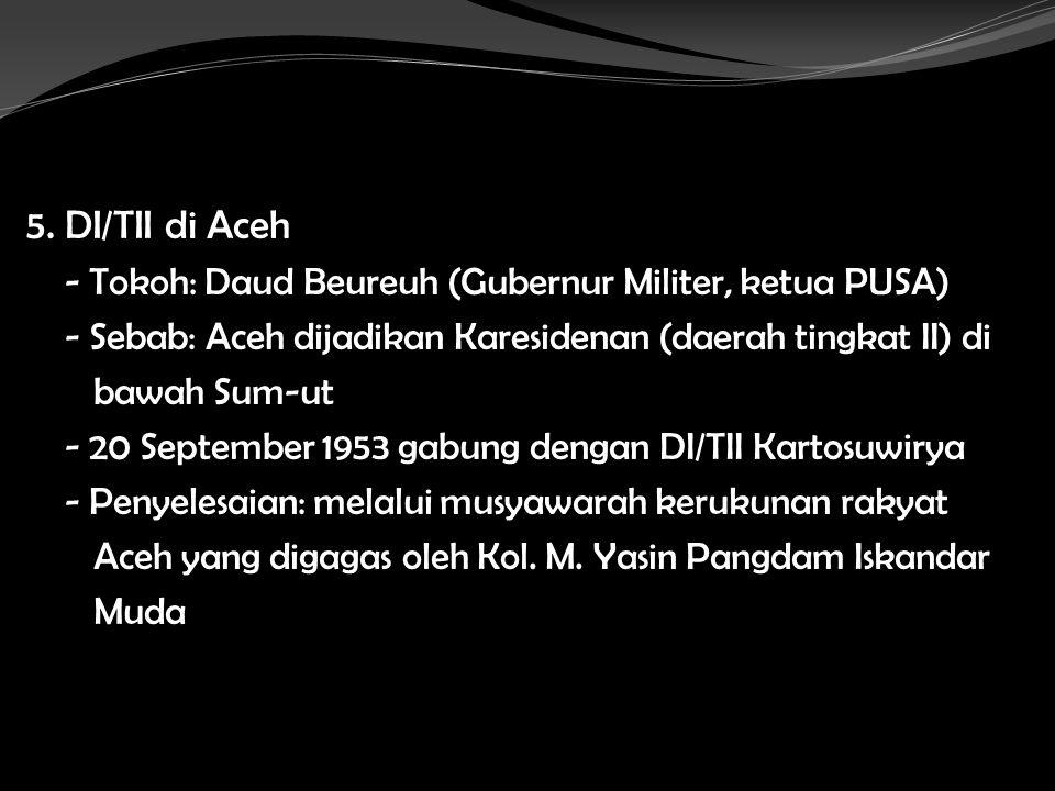 5. DI/TII di Aceh - Tokoh: Daud Beureuh (Gubernur Militer, ketua PUSA)