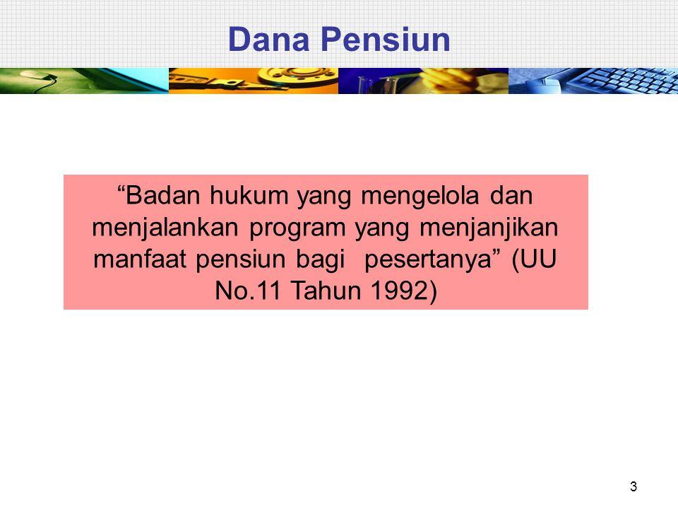 Dana Pensiun Badan hukum yang mengelola dan menjalankan program yang menjanjikan manfaat pensiun bagi pesertanya (UU No.11 Tahun 1992)