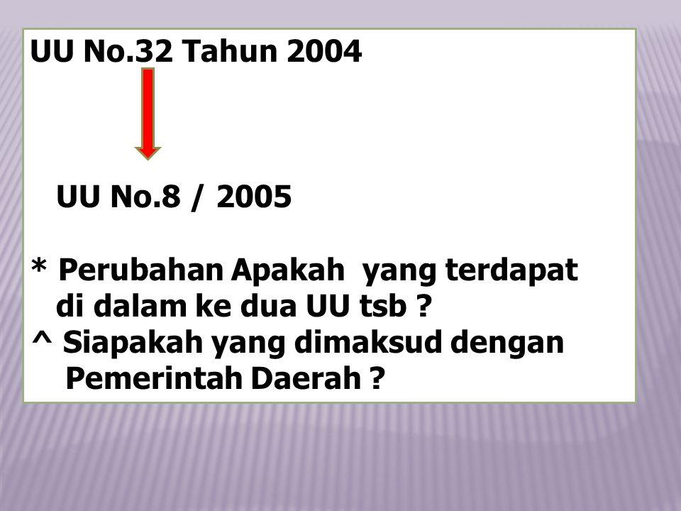 UU No.32 Tahun 2004 UU No.8 / 2005. * Perubahan Apakah yang terdapat. di dalam ke dua UU tsb ^ Siapakah yang dimaksud dengan.