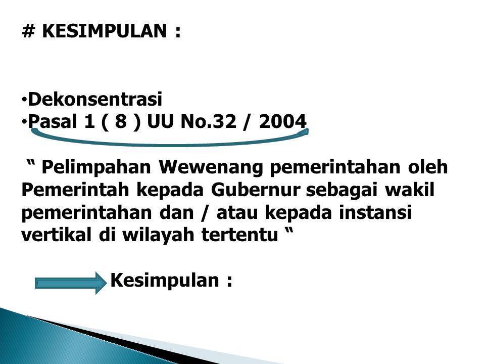 # KESIMPULAN : Dekonsentrasi. Pasal 1 ( 8 ) UU No.32 / 2004.