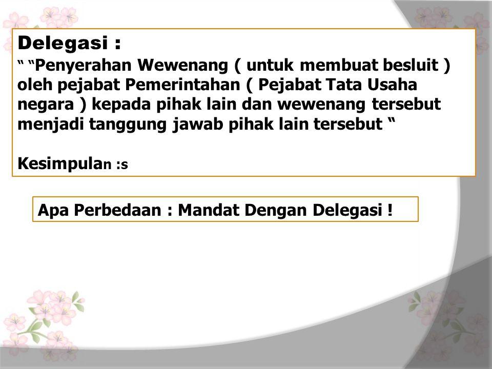 Delegasi : Kesimpulan :s Apa Perbedaan : Mandat Dengan Delegasi !