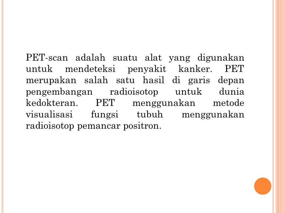 PET-scan adalah suatu alat yang digunakan untuk mendeteksi penyakit kanker.