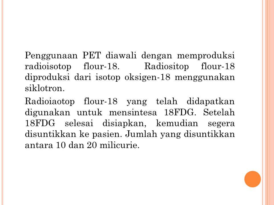 Penggunaan PET diawali dengan memproduksi radioisotop flour-18