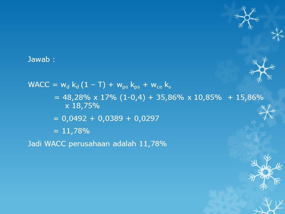 Jawab : WACC = wd kd (1 – T) + wps kps + wce ks. = 48,28% x 17% (1-0,4) + 35,86% x 10,85% + 15,86% x 18,75%