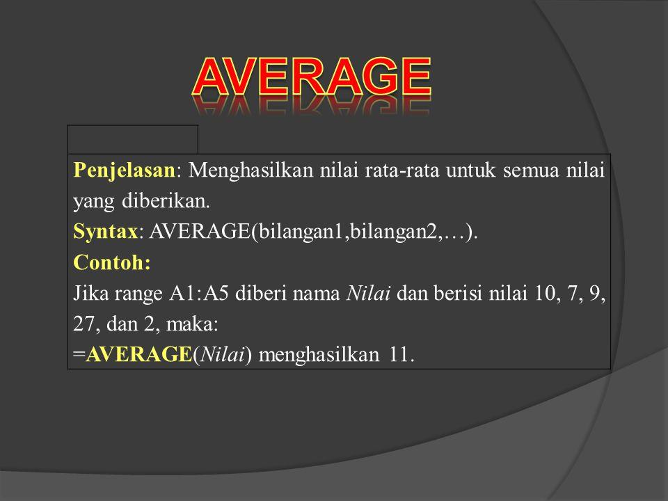 AVERAGE Penjelasan: Menghasilkan nilai rata-rata untuk semua nilai yang diberikan. Syntax: AVERAGE(bilangan1,bilangan2,…).