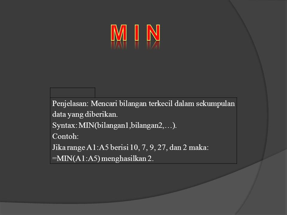 M I N Penjelasan: Mencari bilangan terkecil dalam sekumpulan data yang diberikan. Syntax: MIN(bilangan1,bilangan2,…).