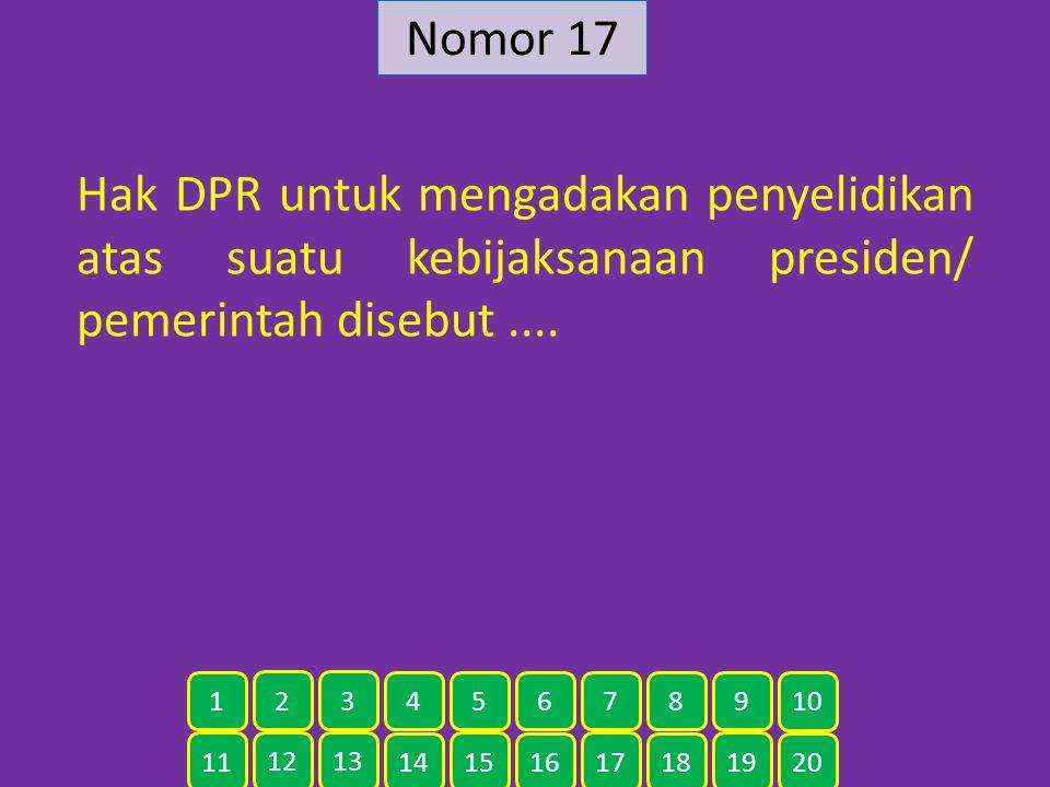 Nomor 17 Hak DPR untuk mengadakan penyelidikan atas suatu kebijaksanaan presiden/ pemerintah disebut ....