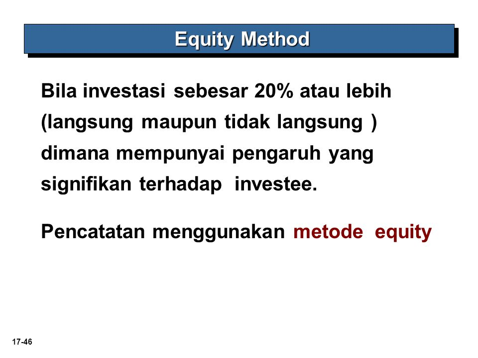Equity Method Bila investasi sebesar 20% atau lebih (langsung maupun tidak langsung ) dimana mempunyai pengaruh yang signifikan terhadap investee.