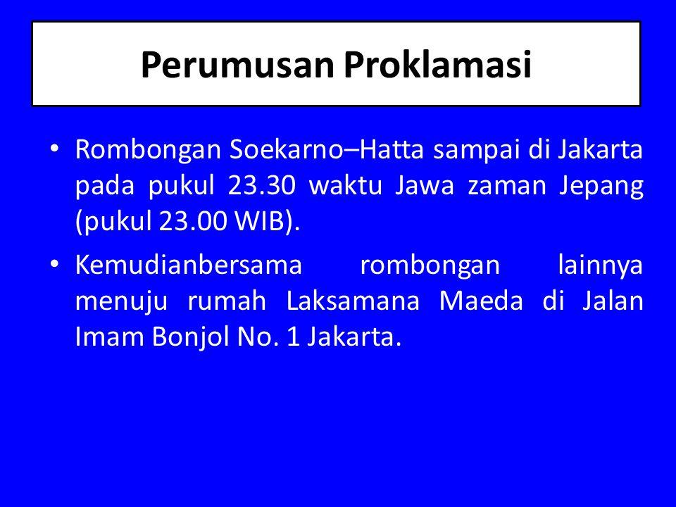 Perumusan Proklamasi Rombongan Soekarno–Hatta sampai di Jakarta pada pukul 23.30 waktu Jawa zaman Jepang (pukul 23.00 WIB).