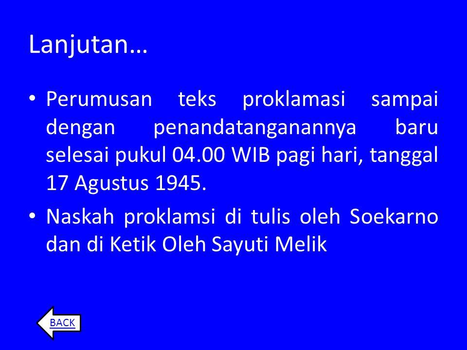 Lanjutan… Perumusan teks proklamasi sampai dengan penandatanganannya baru selesai pukul 04.00 WIB pagi hari, tanggal 17 Agustus 1945.