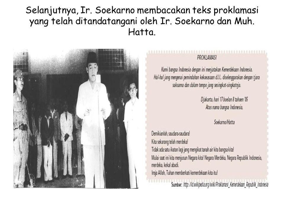 Selanjutnya, Ir. Soekarno membacakan teks proklamasi yang telah ditandatangani oleh Ir.