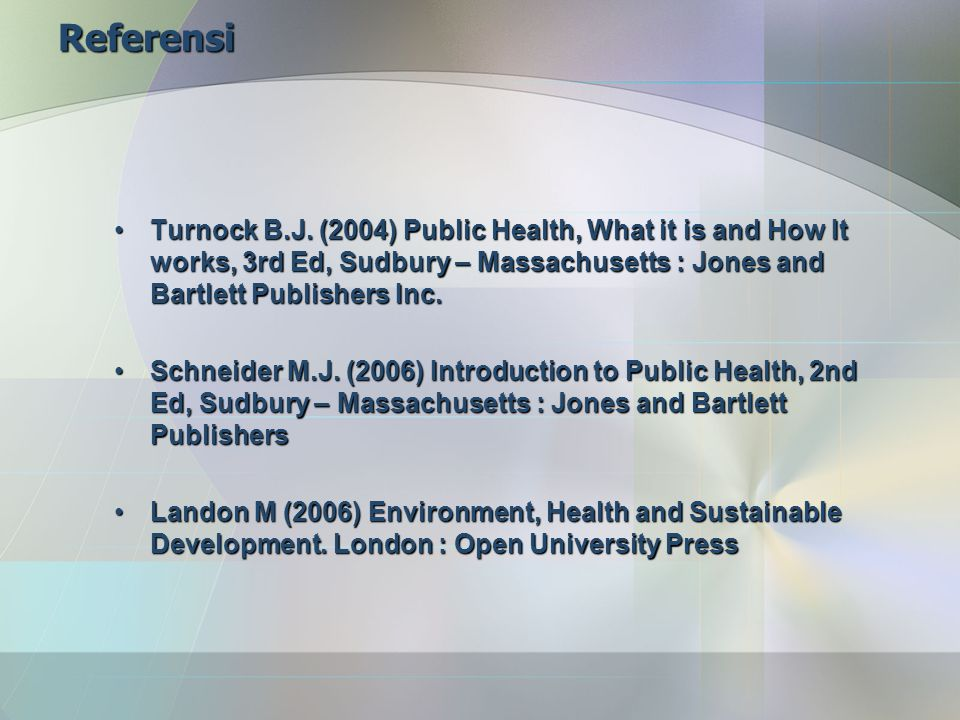 Referensi Turnock B.J. (2004) Public Health, What it is and How It works, 3rd Ed, Sudbury – Massachusetts : Jones and Bartlett Publishers Inc.