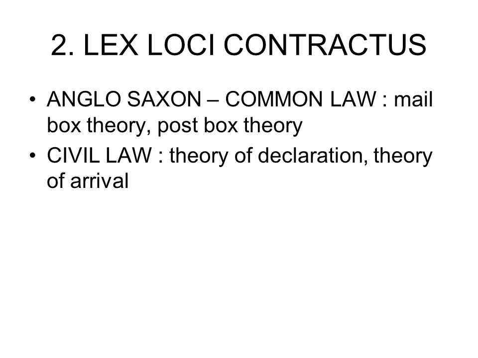 2. LEX LOCI CONTRACTUS ANGLO SAXON – COMMON LAW : mail box theory, post box theory.