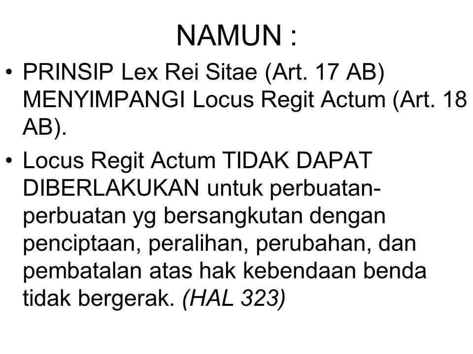 NAMUN : PRINSIP Lex Rei Sitae (Art. 17 AB) MENYIMPANGI Locus Regit Actum (Art. 18 AB).