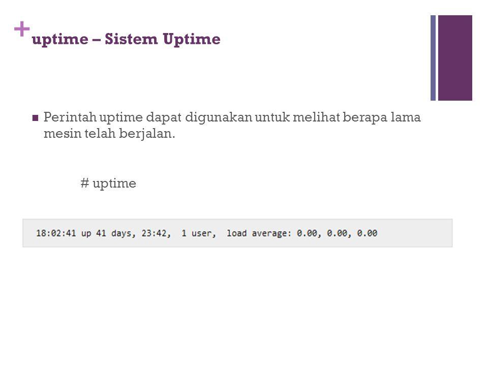 uptime – Sistem Uptime Perintah uptime dapat digunakan untuk melihat berapa lama mesin telah berjalan.