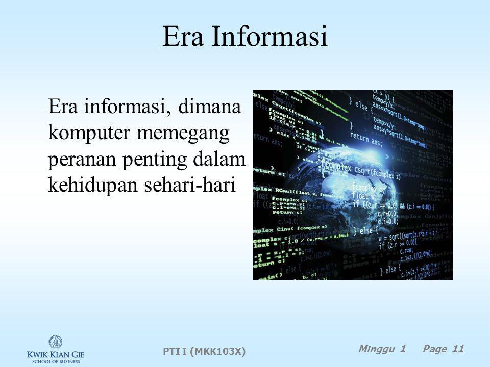 Era Informasi Era informasi, dimana komputer memegang peranan penting dalam kehidupan sehari-hari. PTI I (MKK103X)