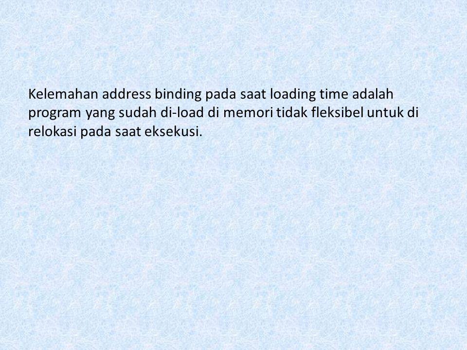 Kelemahan address binding pada saat loading time adalah program yang sudah di-load di memori tidak fleksibel untuk di relokasi pada saat eksekusi.