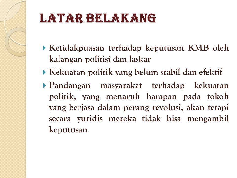 Latar Belakang Ketidakpuasan terhadap keputusan KMB oleh kalangan politisi dan laskar. Kekuatan politik yang belum stabil dan efektif.