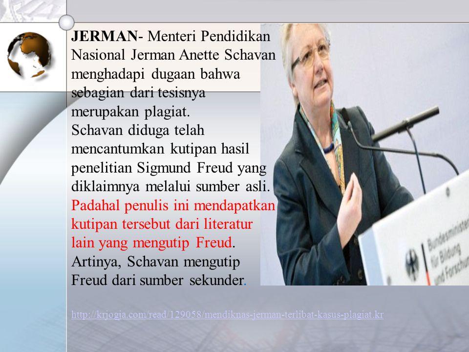 JERMAN- Menteri Pendidikan Nasional Jerman Anette Schavan menghadapi dugaan bahwa sebagian dari tesisnya merupakan plagiat. Schavan diduga telah mencantumkan kutipan hasil penelitian Sigmund Freud yang diklaimnya melalui sumber asli. Padahal penulis ini mendapatkan kutipan tersebut dari literatur lain yang mengutip Freud. Artinya, Schavan mengutip Freud dari sumber sekunder.
