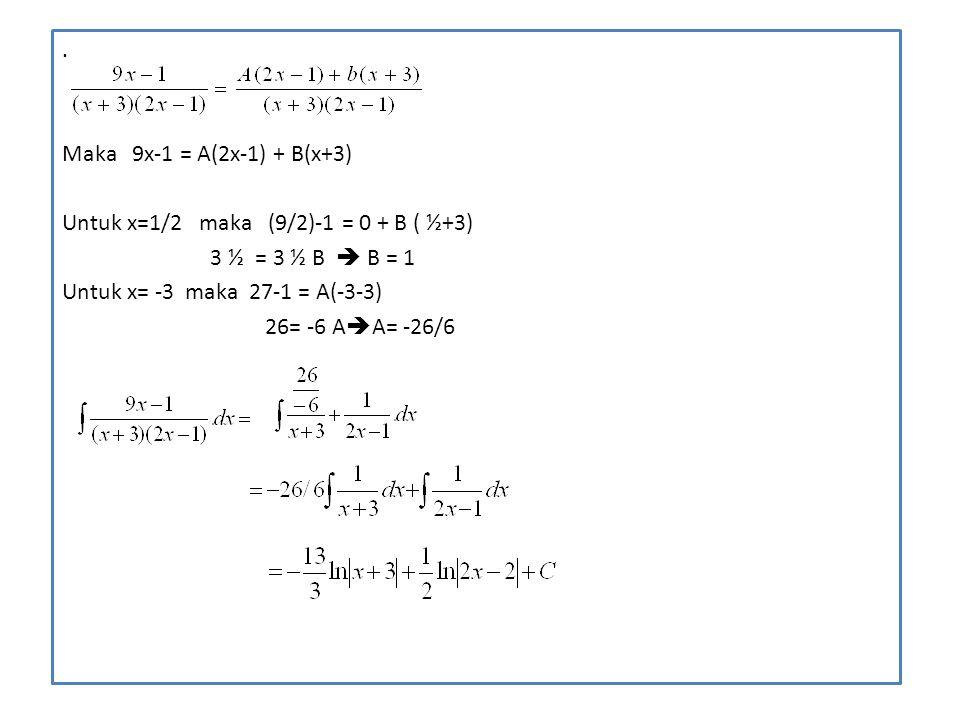 . Maka 9x-1 = A(2x-1) + B(x+3) Untuk x=1/2 maka (9/2)-1 = 0 + B ( ½+3) 3 ½ = 3 ½ B  B = 1.
