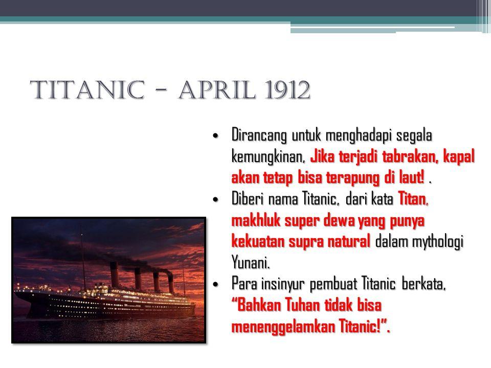 TITANIC - April 1912 Dirancang untuk menghadapi segala kemungkinan, Jika terjadi tabrakan, kapal akan tetap bisa terapung di laut! .