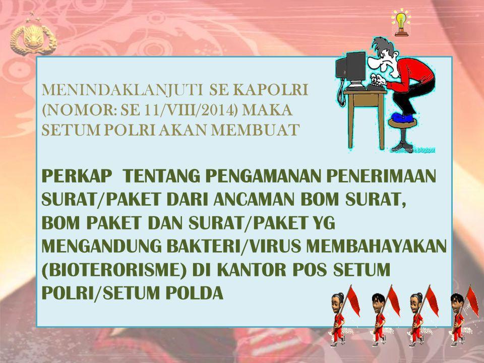 MENINDAKLANJUTI SE KAPOLRI (NOMOR: SE 11/VIII/2014) MAKA SETUM POLRI AKAN MEMBUAT PERKAP TENTANG PENGAMANAN PENERIMAAN SURAT/PAKET DARI ANCAMAN BOM SURAT, BOM PAKET DAN SURAT/PAKET YG MENGANDUNG BAKTERI/VIRUS MEMBAHAYAKAN (BIOTERORISME) DI KANTOR POS SETUM POLRI/SETUM POLDA
