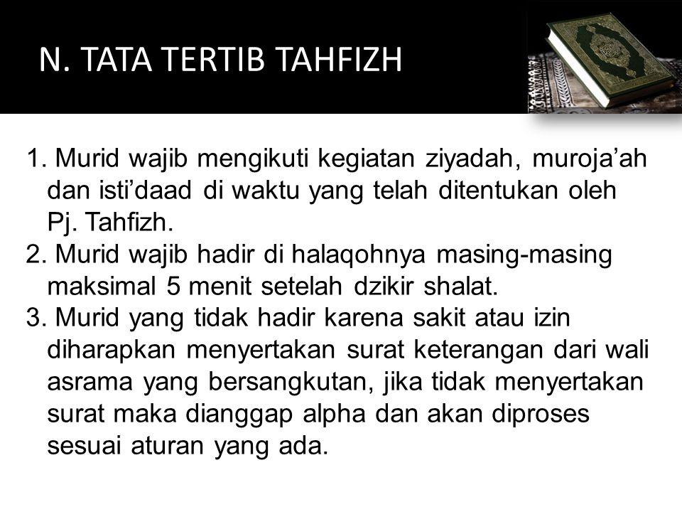 N. TATA TERTIB TAHFIZH Murid wajib mengikuti kegiatan ziyadah, muroja'ah dan isti'daad di waktu yang telah ditentukan oleh Pj. Tahfizh.