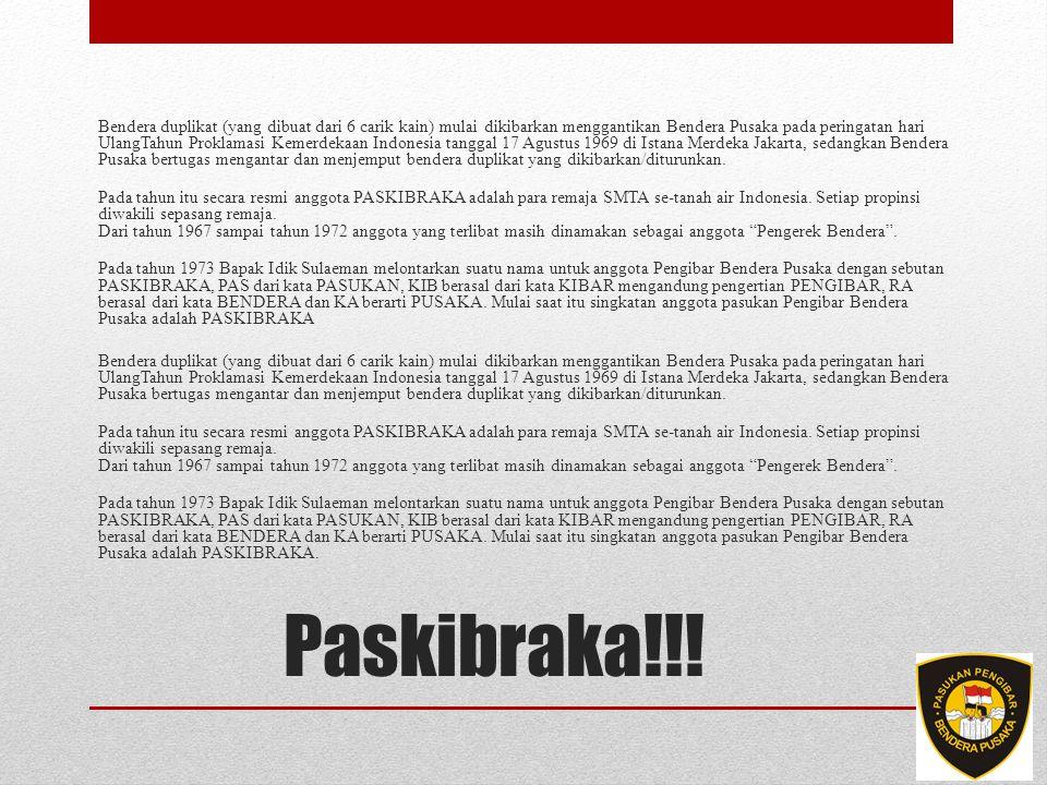 Bendera duplikat (yang dibuat dari 6 carik kain) mulai dikibarkan menggantikan Bendera Pusaka pada peringatan hari UlangTahun Proklamasi Kemerdekaan Indonesia tanggal 17 Agustus 1969 di Istana Merdeka Jakarta, sedangkan Bendera Pusaka bertugas mengantar dan menjemput bendera duplikat yang dikibarkan/diturunkan. Pada tahun itu secara resmi anggota PASKIBRAKA adalah para remaja SMTA se-tanah air Indonesia. Setiap propinsi diwakili sepasang remaja. Dari tahun 1967 sampai tahun 1972 anggota yang terlibat masih dinamakan sebagai anggota Pengerek Bendera . Pada tahun 1973 Bapak Idik Sulaeman melontarkan suatu nama untuk anggota Pengibar Bendera Pusaka dengan sebutan PASKIBRAKA, PAS dari kata PASUKAN, KIB berasal dari kata KIBAR mengandung pengertian PENGIBAR, RA berasal dari kata BENDERA dan KA berarti PUSAKA. Mulai saat itu singkatan anggota pasukan Pengibar Bendera Pusaka adalah PASKIBRAKA Pada tahun 1973 Bapak Idik Sulaeman melontarkan suatu nama untuk anggota Pengibar Bendera Pusaka dengan sebutan PASKIBRAKA, PAS dari kata PASUKAN, KIB berasal dari kata KIBAR mengandung pengertian PENGIBAR, RA berasal dari kata BENDERA dan KA berarti PUSAKA. Mulai saat itu singkatan anggota pasukan Pengibar Bendera Pusaka adalah PASKIBRAKA.