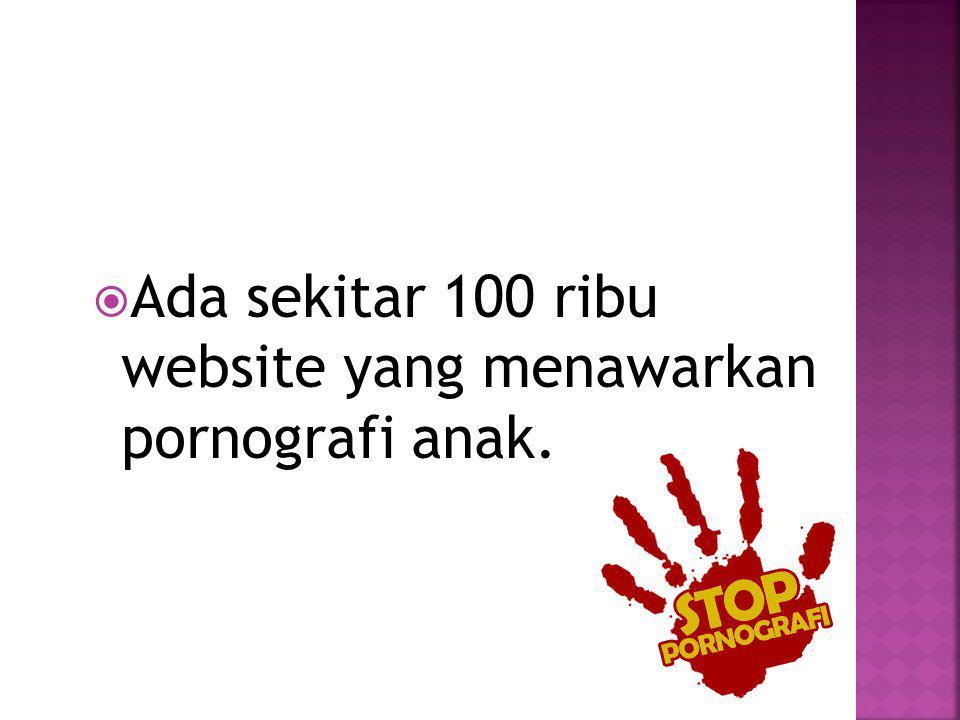 Ada sekitar 100 ribu website yang menawarkan pornografi anak.