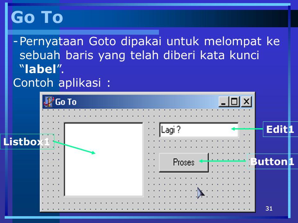 Go To Pernyataan Goto dipakai untuk melompat ke sebuah baris yang telah diberi kata kunci label . Contoh aplikasi :