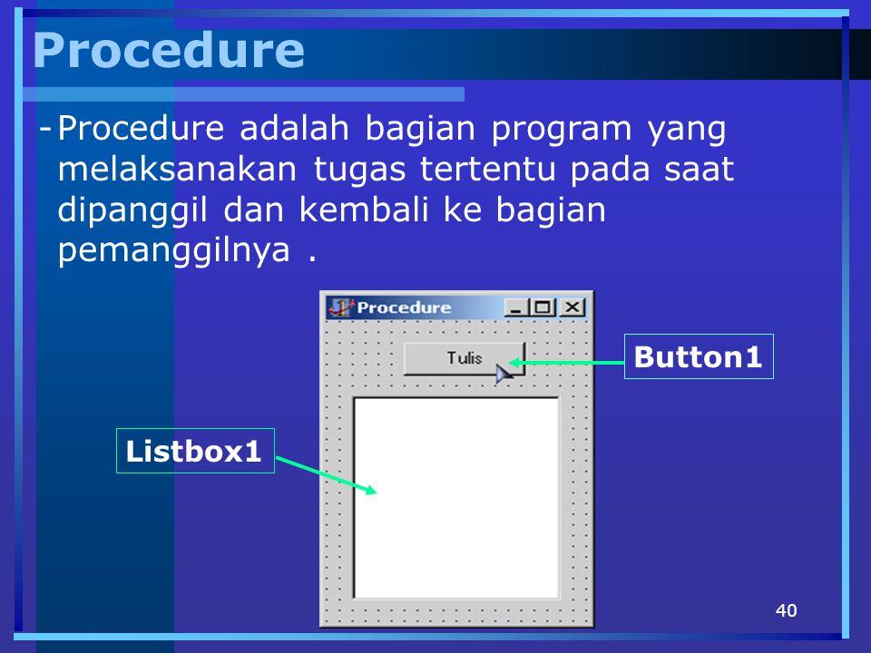 Procedure Procedure adalah bagian program yang melaksanakan tugas tertentu pada saat dipanggil dan kembali ke bagian pemanggilnya .